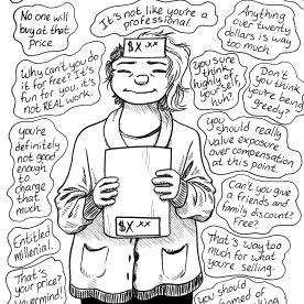 "These are mostly things my ""brain demon"" tells me. A handful of these are things people have actually said to me, but mostly it's just my very low self-esteem talking. It's difficult because I want to pay myself a fair wage for the work I do, but unfortunately not a lot of people want to pay those prices because it's ""just art""."